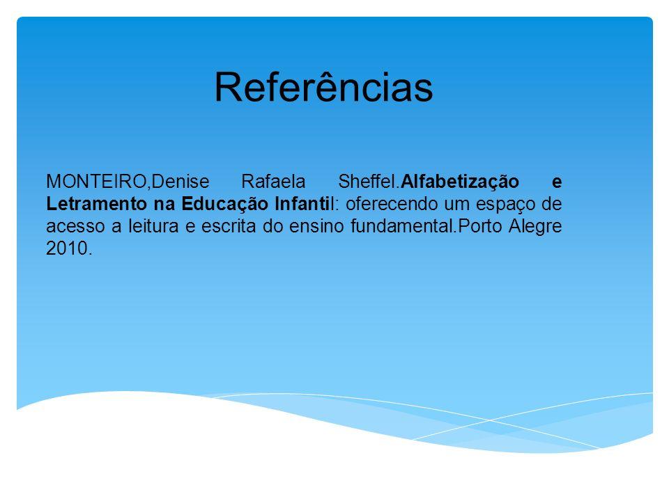 Referências MONTEIRO,Denise Rafaela Sheffel.Alfabetização e Letramento na Educação Infantil: oferecendo um espaço de acesso a leitura e escrita do ensino fundamental.Porto Alegre 2010.