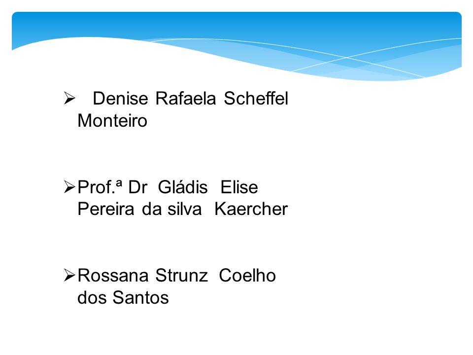  Denise Rafaela Scheffel Monteiro  Prof.ª Dr Gládis Elise Pereira da silva Kaercher  Rossana Strunz Coelho dos Santos