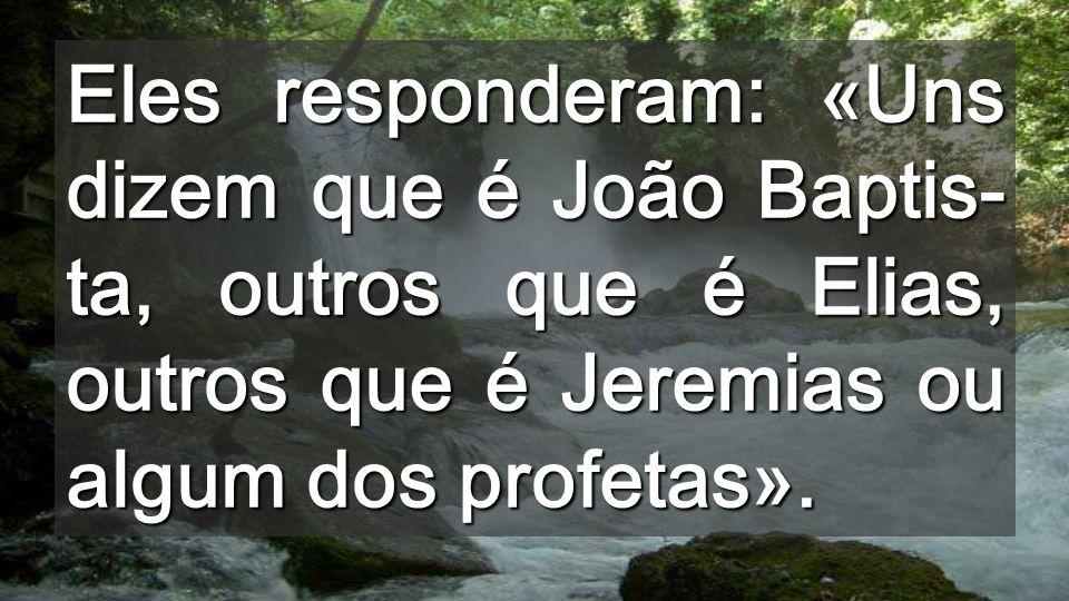 Eles responderam: «Uns dizem que é João Baptis- ta, outros que é Elias, outros que é Jeremias ou algum dos profetas».