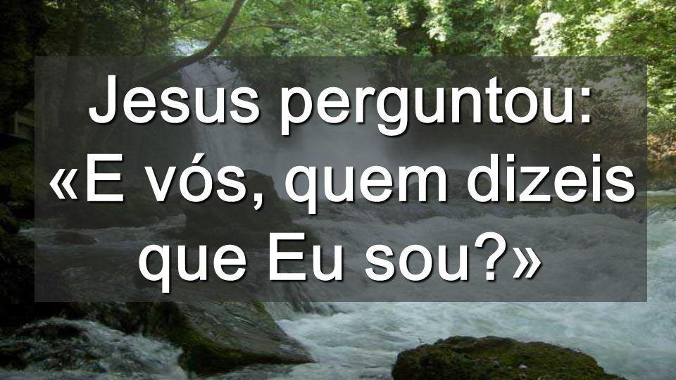 Jesus perguntou: «E vós, quem dizeis que Eu sou?»