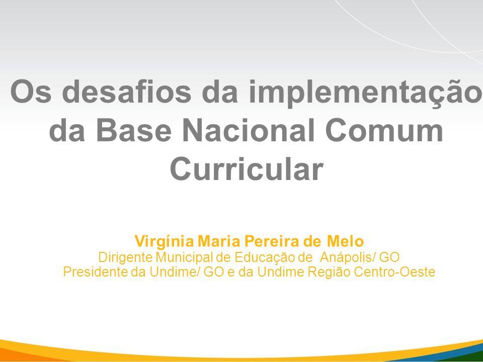 Virgínia Maria Pereira de Melo Dirigente Municipal de Educação de Anápolis/ GO Presidente da Undime/ GO e da Undime Região Centro-Oeste Os desafios da implementação da Base Nacional Comum Curricular