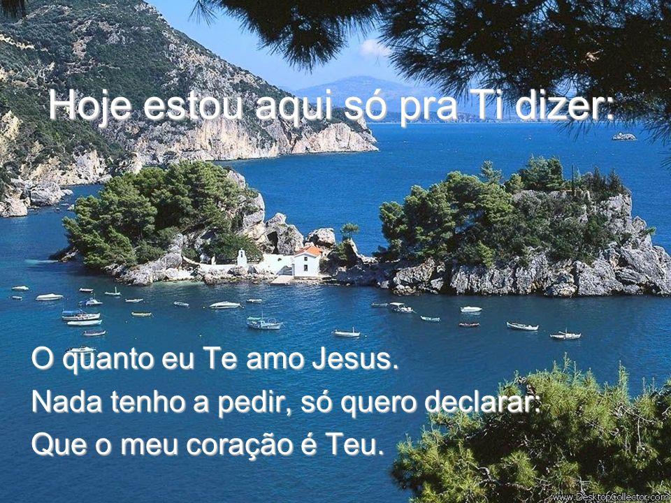 Hoje estou aqui só pra Ti dizer: O quanto eu Te amo Jesus.