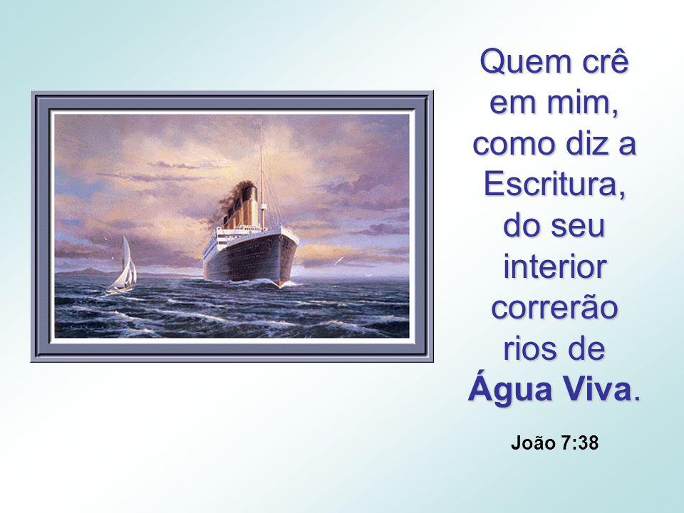 Quem crê em mim, como diz a Escritura, do seu interior correrão rios de Água Viva. João 7:38