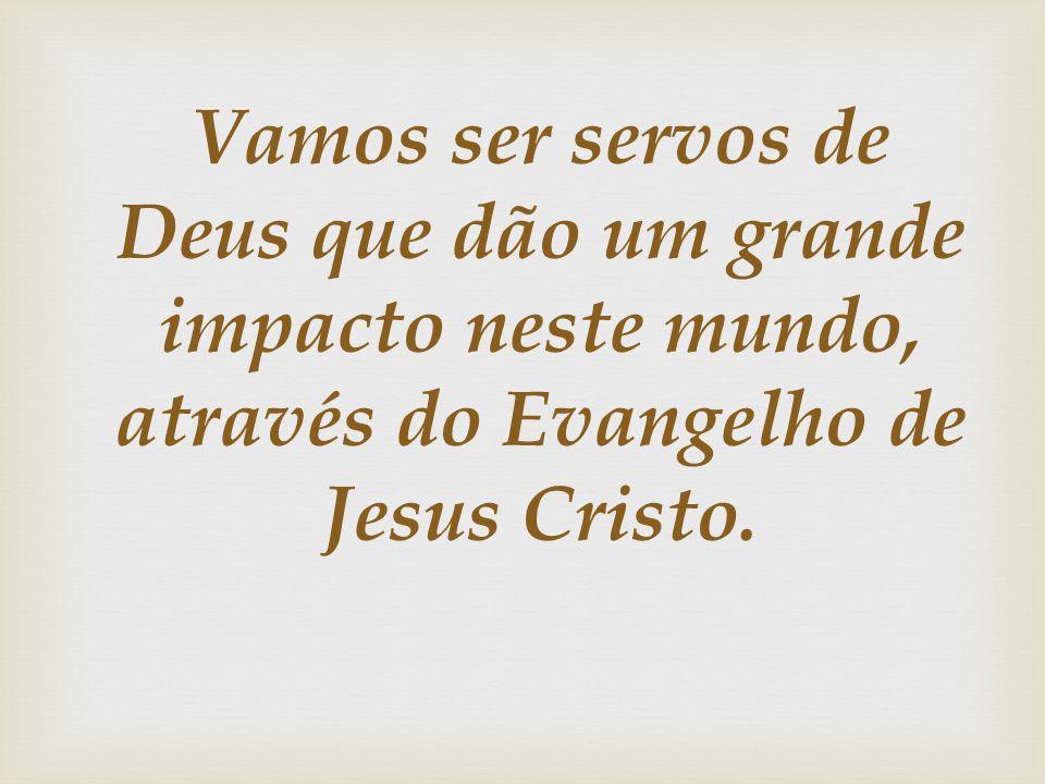 Vamos ser servos de Deus que dão um grande impacto neste mundo, através do Evangelho de Jesus Cristo.