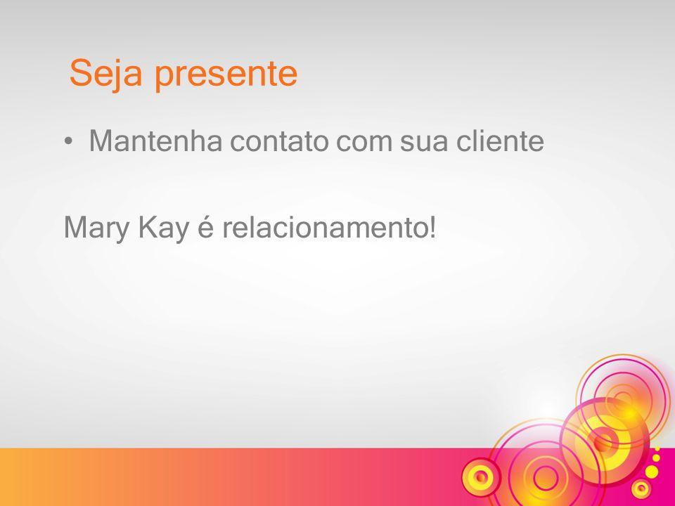 Mantenha contato com sua cliente Mary Kay é relacionamento! Seja presente