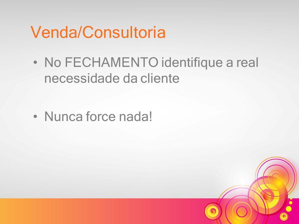 No FECHAMENTO identifique a real necessidade da cliente Nunca force nada! Venda/Consultoria