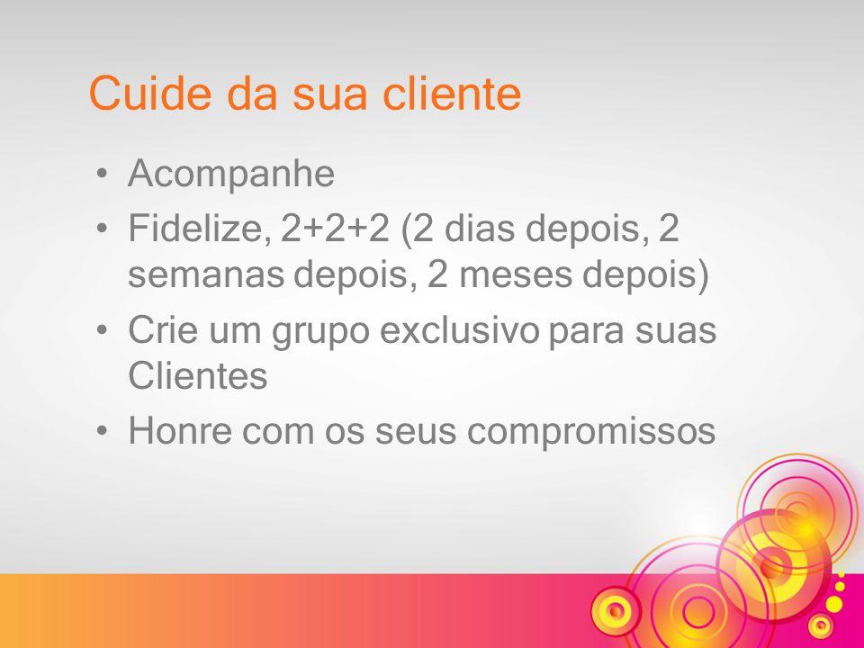 Acompanhe Fidelize, 2+2+2 (2 dias depois, 2 semanas depois, 2 meses depois) Crie um grupo exclusivo para suas Clientes Honre com os seus compromissos Cuide da sua cliente