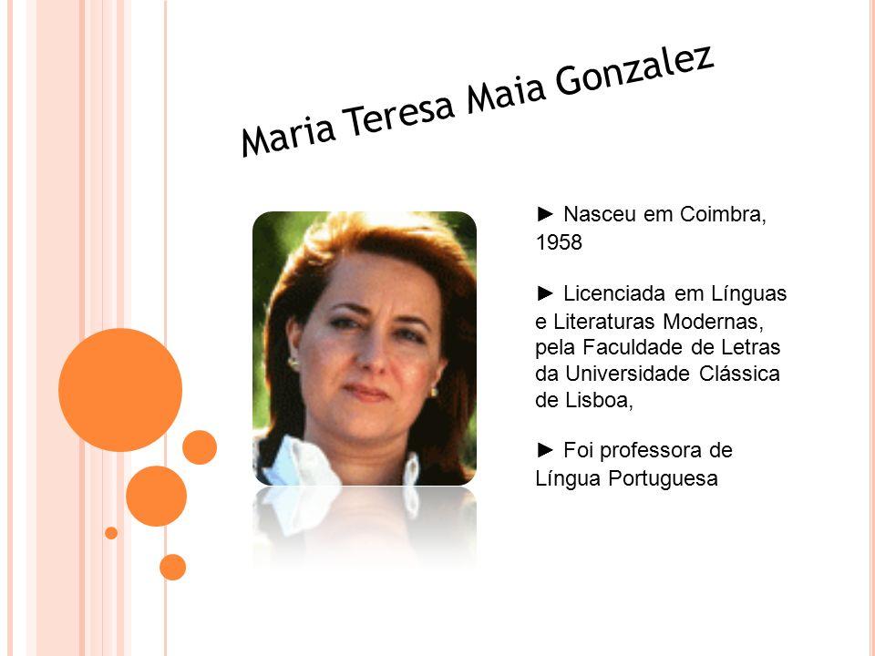 Maria Teresa Maia Gonzalez ► Nasceu em Coimbra, 1958 ► Licenciada em Línguas e Literaturas Modernas, pela Faculdade de Letras da Universidade Clássica de Lisboa, ► Foi professora de Língua Portuguesa