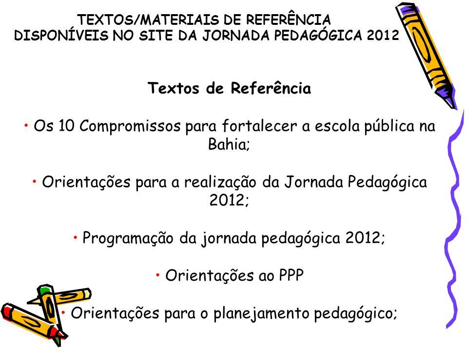 Textos de Referência Os 10 Compromissos para fortalecer a escola pública na Bahia; Orientações para a realização da Jornada Pedagógica 2012; Programação da jornada pedagógica 2012; Orientações ao PPP Orientações para o planejamento pedagógico; TEXTOS/MATERIAIS DE REFERÊNCIA DISPONÍVEIS NO SITE DA JORNADA PEDAGÓGICA 2012