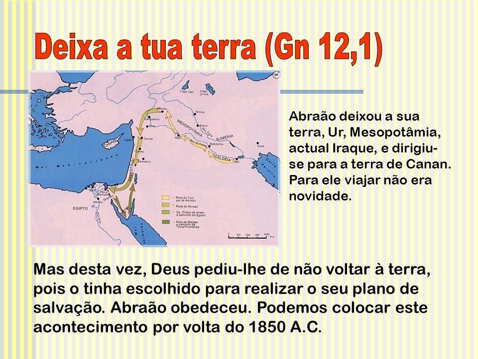 Abraão deixou a sua terra, Ur, Mesopotâmia, actual Iraque, e dirigiu- se para a terra de Canan.