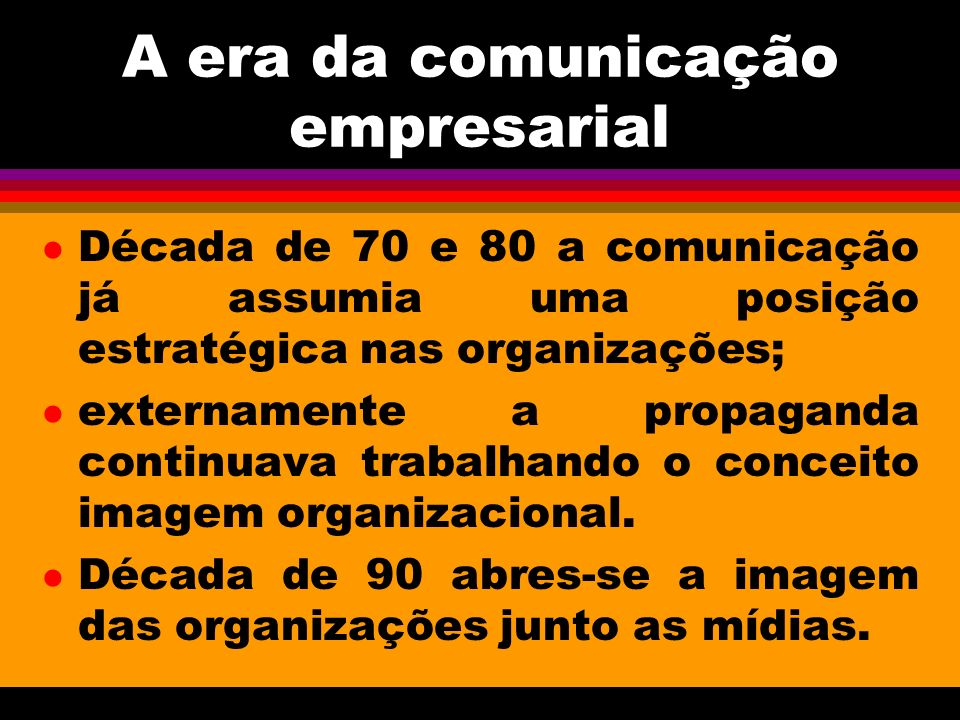 A era da comunicação empresarial l Década de 70 e 80 a comunicação já assumia uma posição estratégica nas organizações; l externamente a propaganda continuava trabalhando o conceito imagem organizacional.