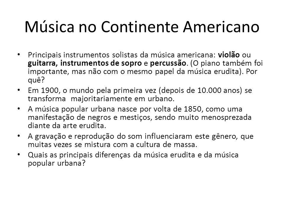 Música no Continente Americano Principais instrumentos solistas da música americana: violão ou guitarra, instrumentos de sopro e percussão.