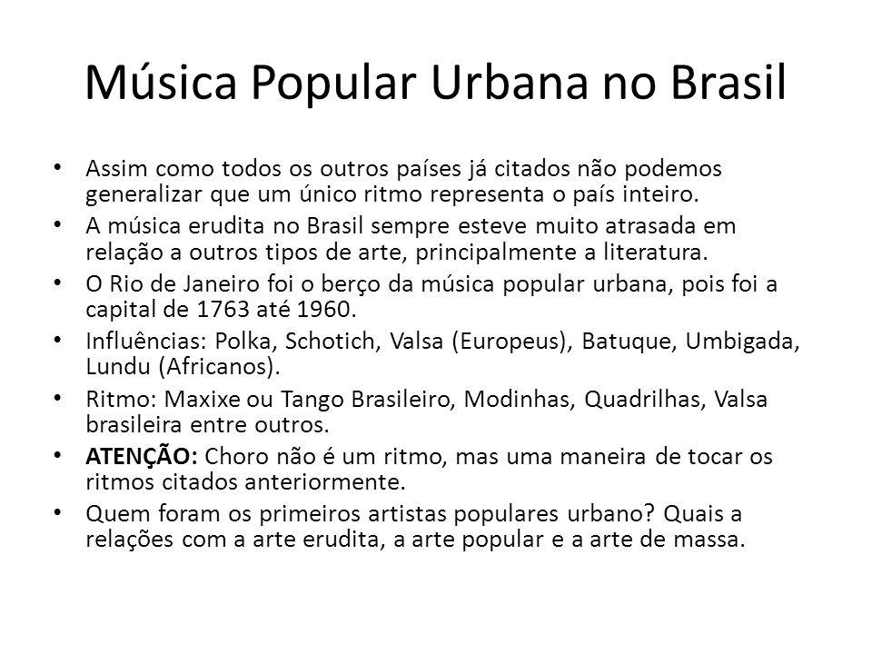 Música Popular Urbana no Brasil Assim como todos os outros países já citados não podemos generalizar que um único ritmo representa o país inteiro.