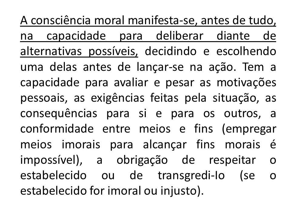 A consciência moral manifesta-se, antes de tudo, na capacidade para deliberar diante de alternativas possíveis, decidindo e escolhendo uma delas antes