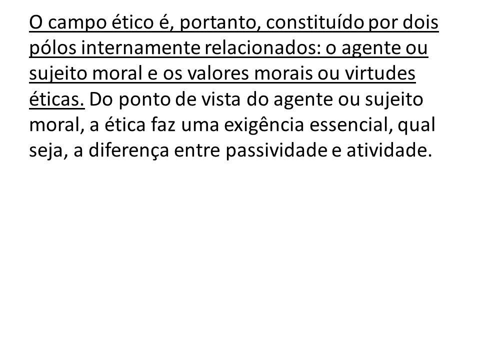 O campo ético é, portanto, constituído por dois pólos internamente relacionados: o agente ou sujeito moral e os valores morais ou virtudes éticas. Do