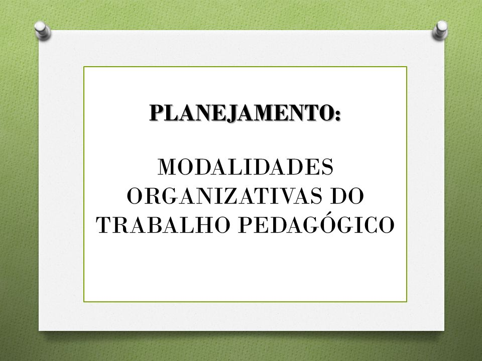PLANEJAMENTO: MODALIDADES ORGANIZATIVAS DO TRABALHO PEDAGÓGICO