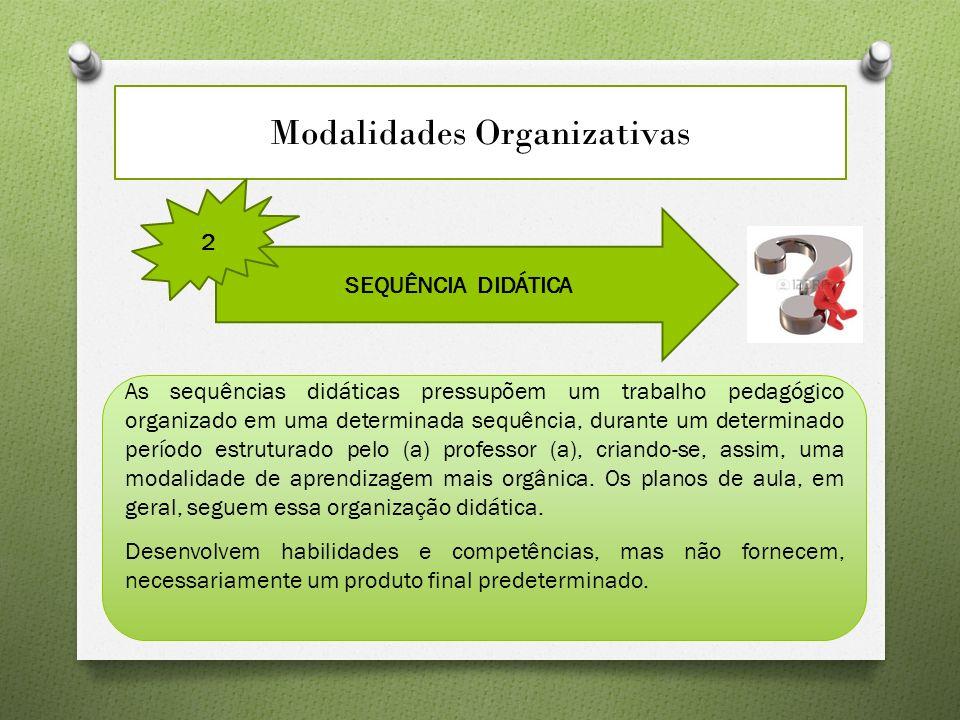 Modalidades Organizativas SEQUÊNCIA DIDÁTICA 2 As sequências didáticas pressupõem um trabalho pedagógico organizado em uma determinada sequência, durante um determinado período estruturado pelo (a) professor (a), criando-se, assim, uma modalidade de aprendizagem mais orgânica.