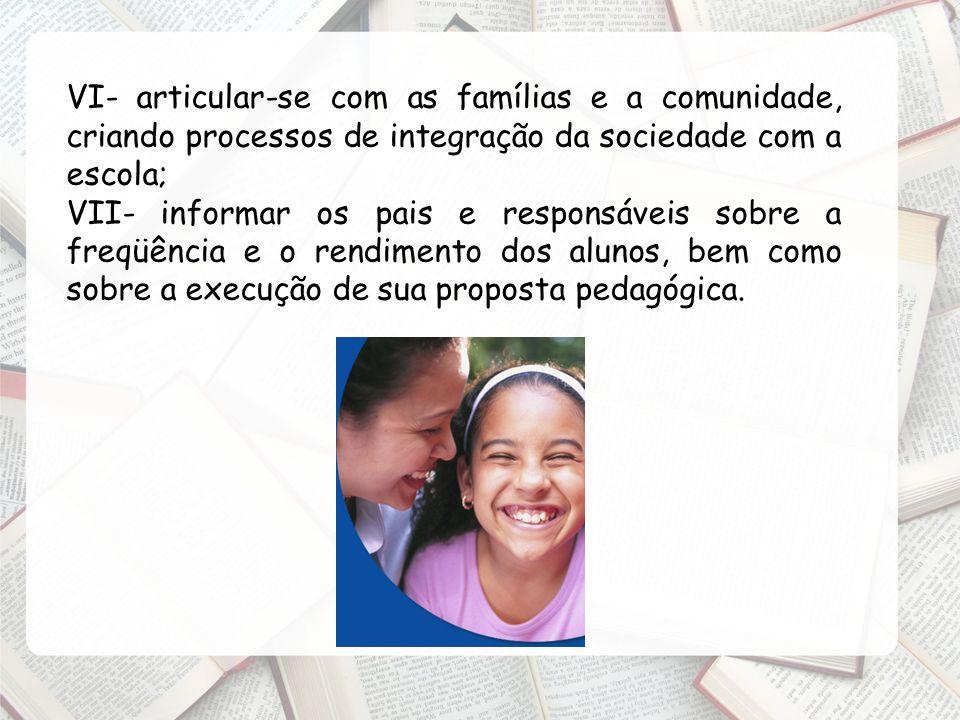 VI- articular-se com as famílias e a comunidade, criando processos de integração da sociedade com a escola; VII- informar os pais e responsáveis sobre