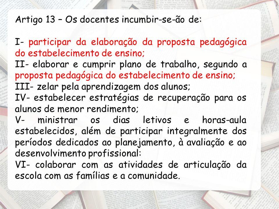 Artigo 13 – Os docentes incumbir-se-ão de: I- participar da elaboração da proposta pedagógica do estabelecimento de ensino; II- elaborar e cumprir pla