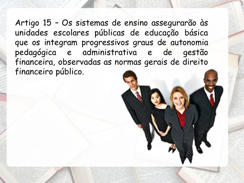 Artigo 15 – Os sistemas de ensino assegurarão às unidades escolares públicas de educação básica que os integram progressivos graus de autonomia pedagó