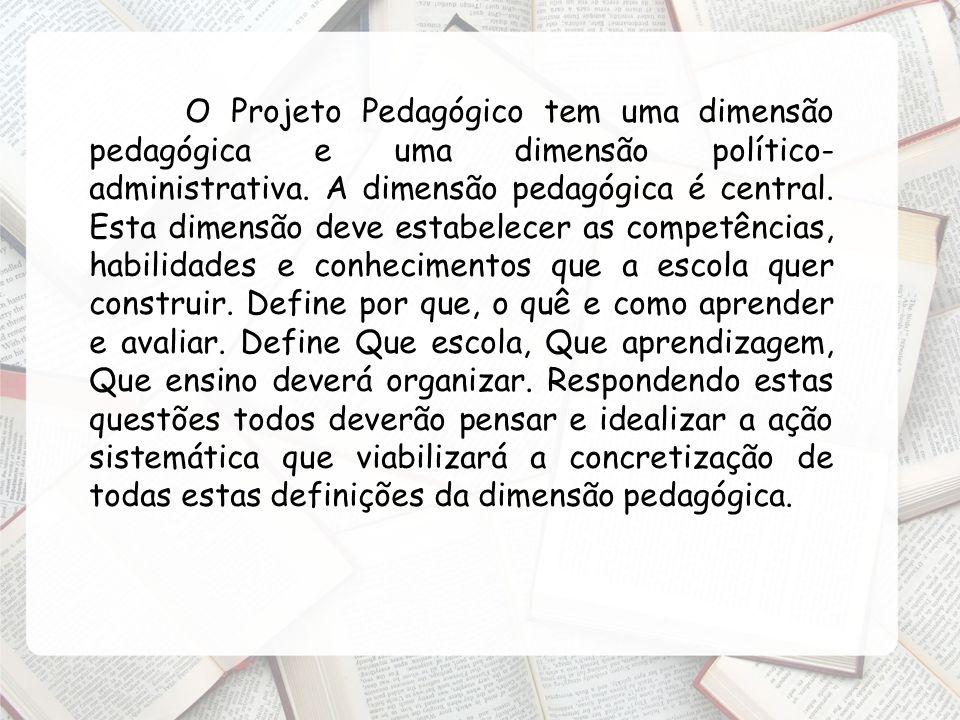 O Projeto Pedagógico tem uma dimensão pedagógica e uma dimensão político- administrativa. A dimensão pedagógica é central. Esta dimensão deve estabele