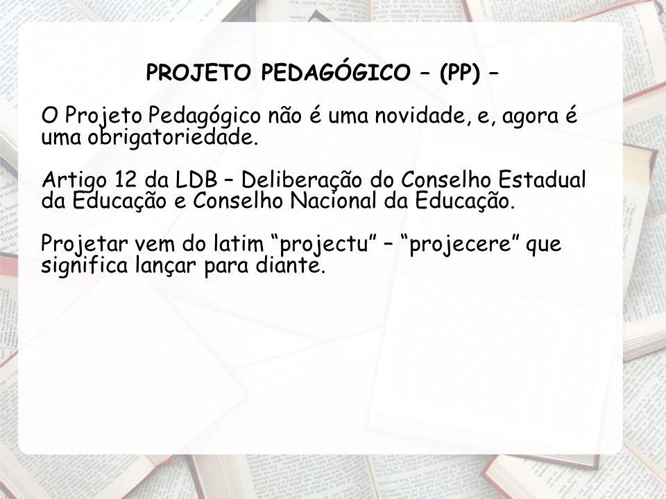 PROJETO PEDAGÓGICO – (PP) – O Projeto Pedagógico não é uma novidade, e, agora é uma obrigatoriedade. Artigo 12 da LDB – Deliberação do Conselho Estadu