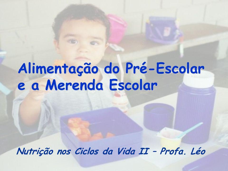Alimentação do Pré-Escolar e a Merenda Escolar Nutrição nos Ciclos da Vida II – Profa. Léo