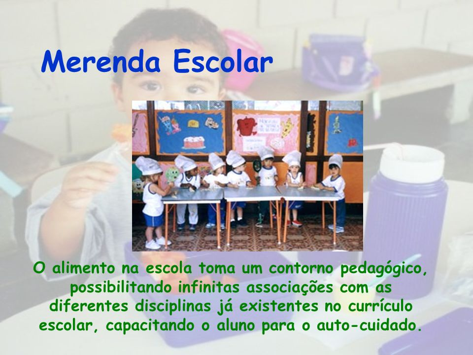 Merenda Escolar O alimento na escola toma um contorno pedagógico, possibilitando infinitas associações com as diferentes disciplinas já existentes no currículo escolar, capacitando o aluno para o auto-cuidado.
