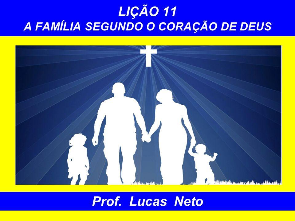 LIÇÃO 11 A FAMÍLIA SEGUNDO O CORAÇÃO DE DEUS Prof. Lucas Neto