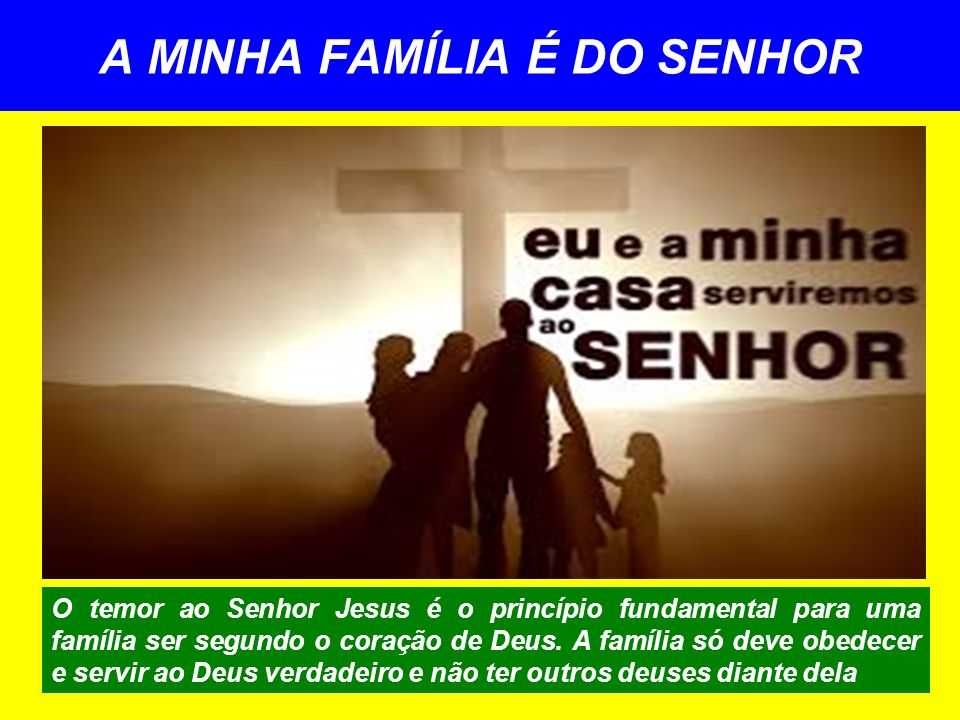 A MINHA FAMÍLIA É DO SENHOR O temor ao Senhor Jesus é o princípio fundamental para uma família ser segundo o coração de Deus. A família só deve obedec