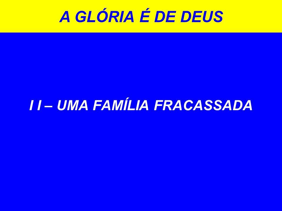 I I – UMA FAMÍLIA FRACASSADA A GLÓRIA É DE DEUS