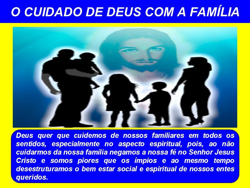 O CUIDADO DE DEUS COM A FAMÍLIA Deus quer que cuidemos de nossos familiares em todos os sentidos, especialmente no aspecto espiritual, pois, ao não cu