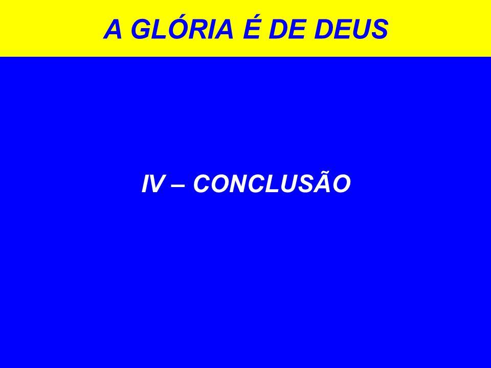 IV – CONCLUSÃO A GLÓRIA É DE DEUS