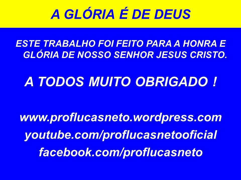 ESTE TRABALHO FOI FEITO PARA A HONRA E GLÓRIA DE NOSSO SENHOR JESUS CRISTO. A TODOS MUITO OBRIGADO ! www.proflucasneto.wordpress.com youtube.com/profl