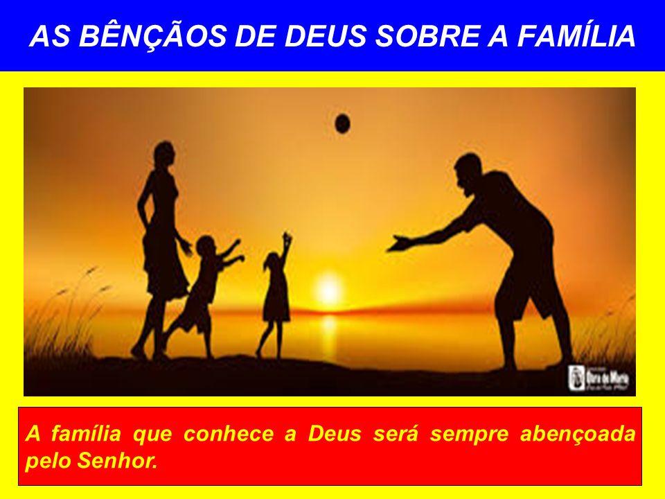 AS BÊNÇÃOS DE DEUS SOBRE A FAMÍLIA A família que conhece a Deus será sempre abençoada pelo Senhor.