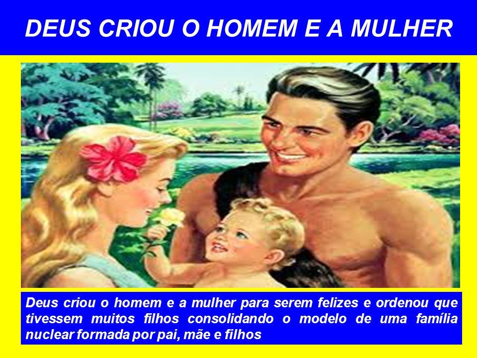 DEUS CRIOU O HOMEM E A MULHER Deus criou o homem e a mulher para serem felizes e ordenou que tivessem muitos filhos consolidando o modelo de uma famíl