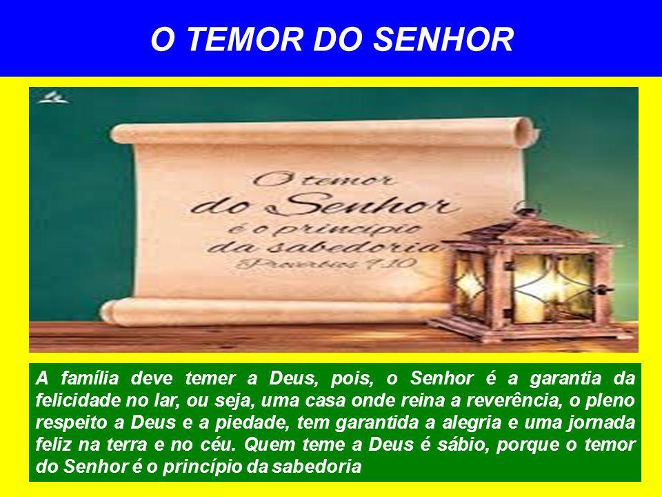 O TEMOR DO SENHOR A família deve temer a Deus, pois, o Senhor é a garantia da felicidade no lar, ou seja, uma casa onde reina a reverência, o pleno re