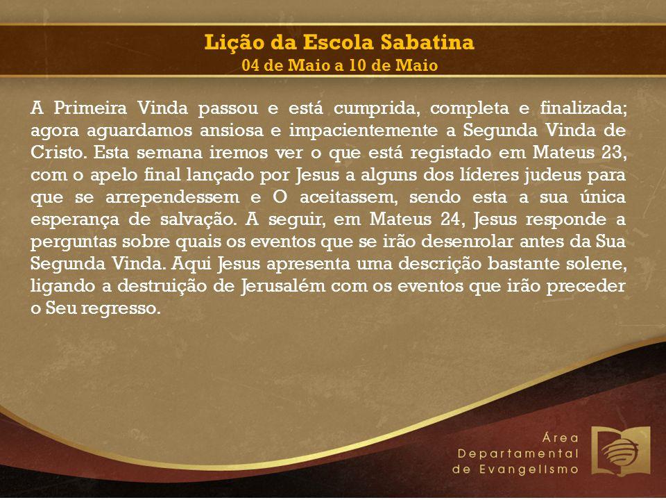 Lição da Escola Sabatina 04 de Maio a 10 de Maio A Primeira Vinda passou e está cumprida, completa e finalizada; agora aguardamos ansiosa e impacientemente a Segunda Vinda de Cristo.