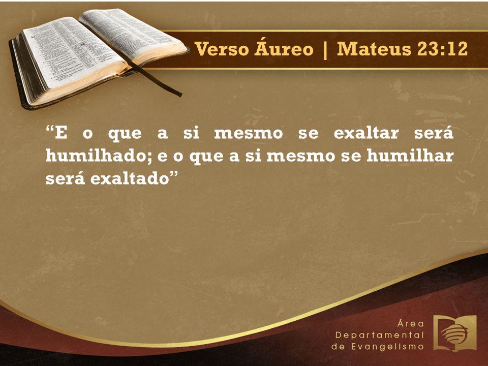 Verso Áureo | Mateus 23:12 E o que a si mesmo se exaltar será humilhado; e o que a si mesmo se humilhar será exaltado