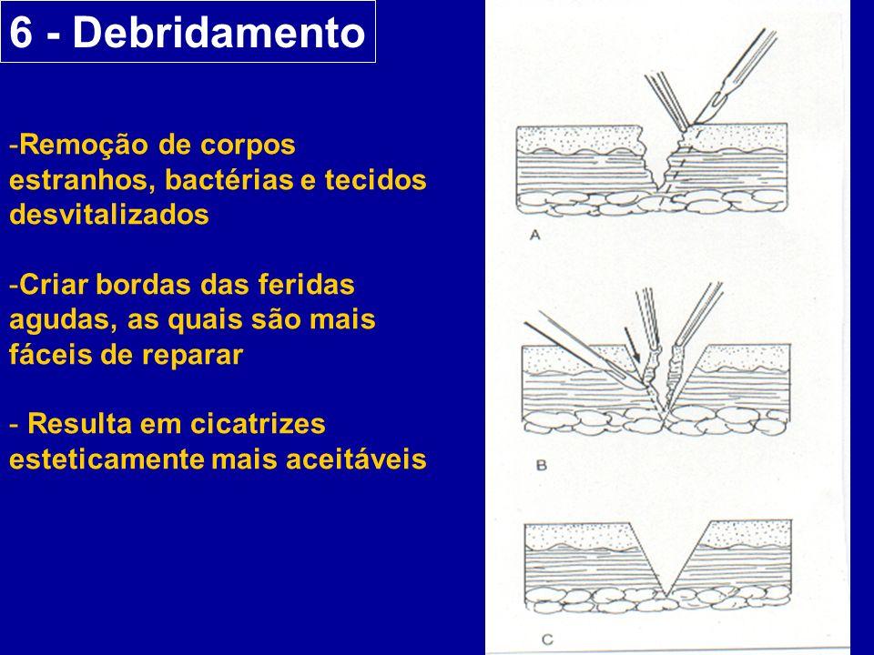 6 - Debridamento -Remoção de corpos estranhos, bactérias e tecidos desvitalizados -Criar bordas das feridas agudas, as quais são mais fáceis de reparar - Resulta em cicatrizes esteticamente mais aceitáveis