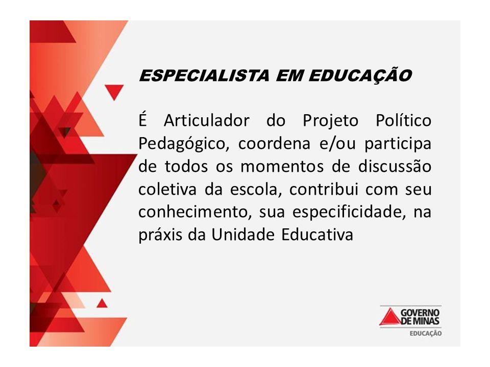 ESPECIALISTA EM EDUCAÇÃO É Articulador do Projeto Político Pedagógico, coordena e/ou participa de todos os momentos de discussão coletiva da escola, contribui com seu conhecimento, sua especificidade, na práxis da Unidade Educativa