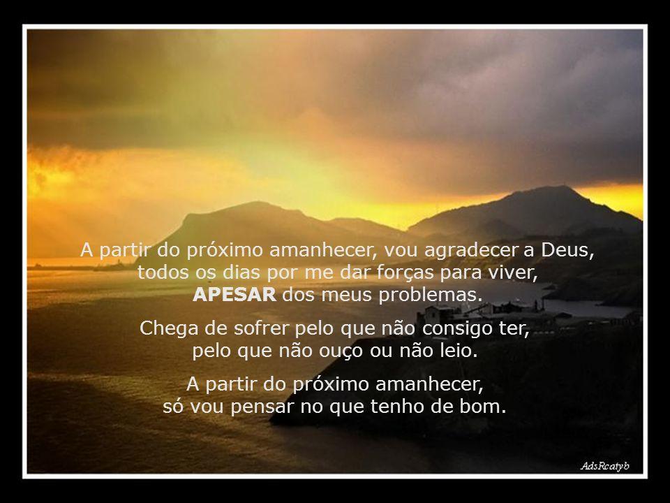 A partir do próximo amanhecer, vou agradecer a Deus, todos os dias por me dar forças para viver, APESAR dos meus problemas.