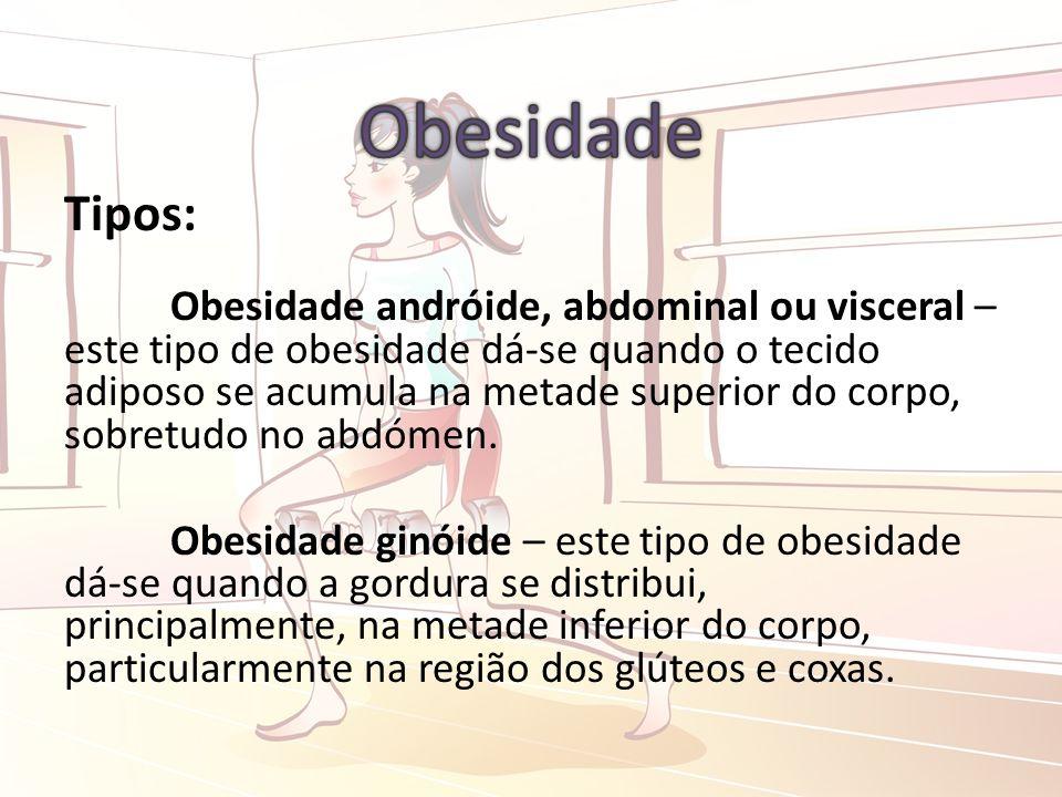Tipos: Obesidade andróide, abdominal ou visceral – este tipo de obesidade dá-se quando o tecido adiposo se acumula na metade superior do corpo, sobretudo no abdómen.