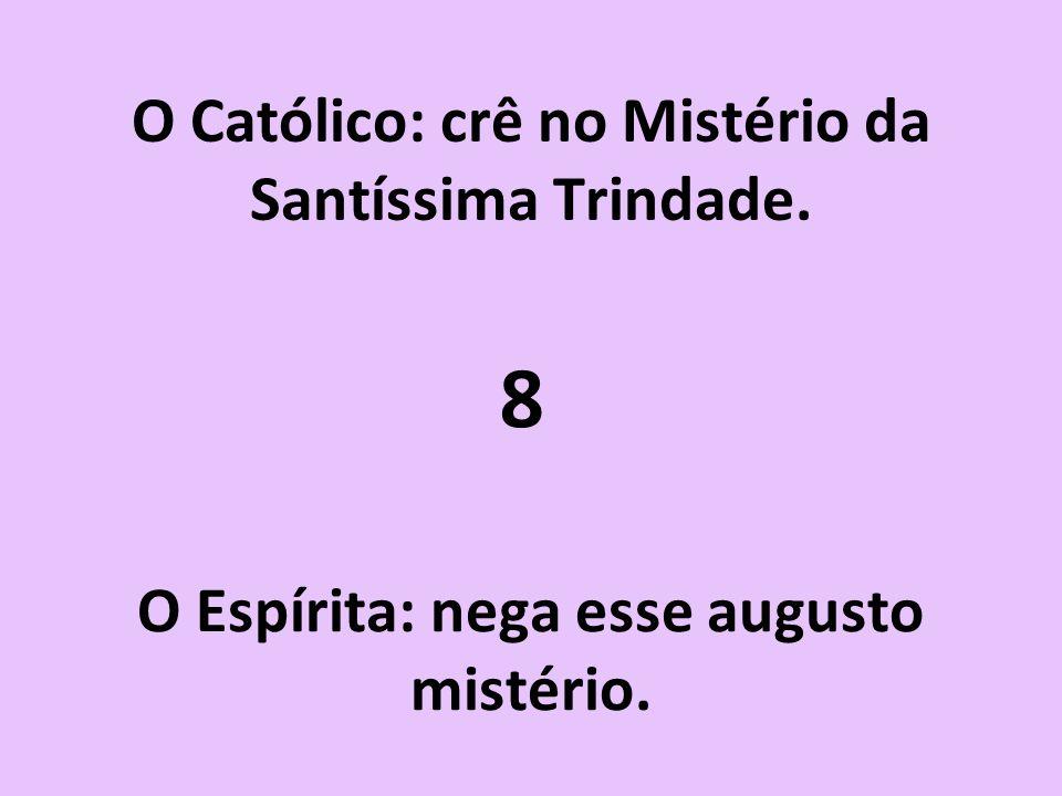 O Católico: crê no Mistério da Santíssima Trindade. O Espírita: nega esse augusto mistério. 8