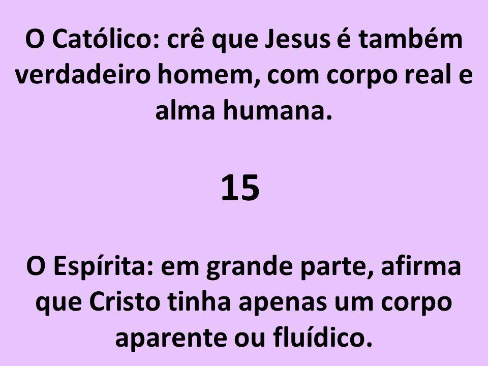 O Católico: crê que Jesus é também verdadeiro homem, com corpo real e alma humana.