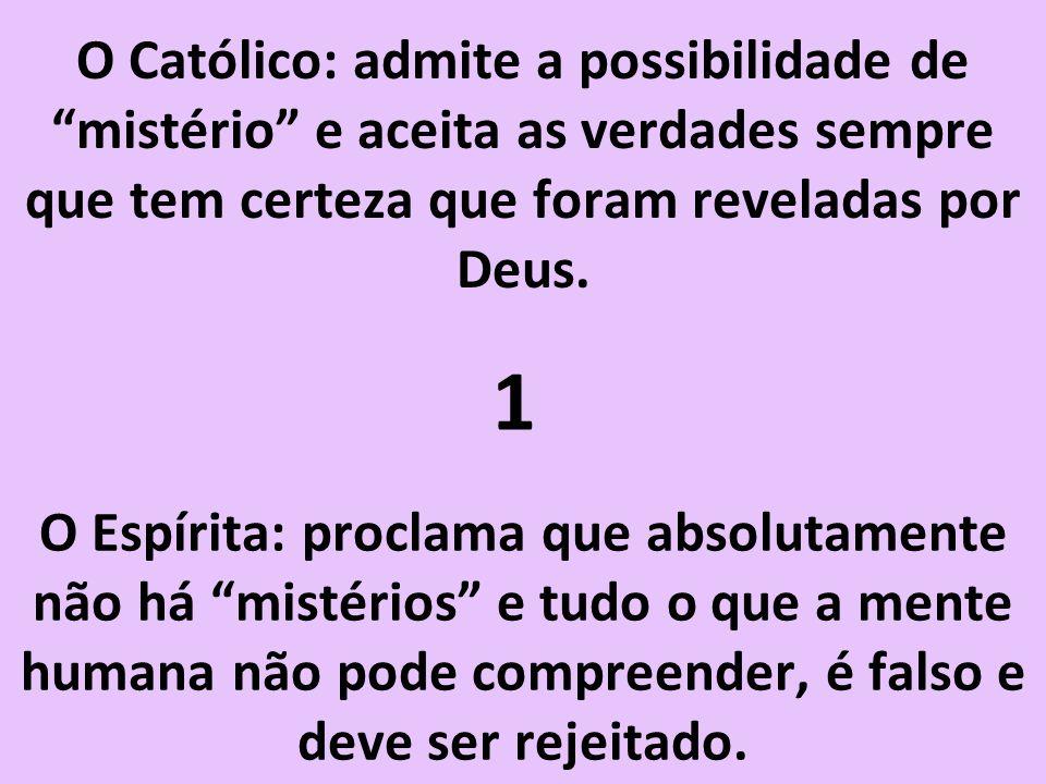O Católico: admite a possibilidade de mistério e aceita as verdades sempre que tem certeza que foram reveladas por Deus.