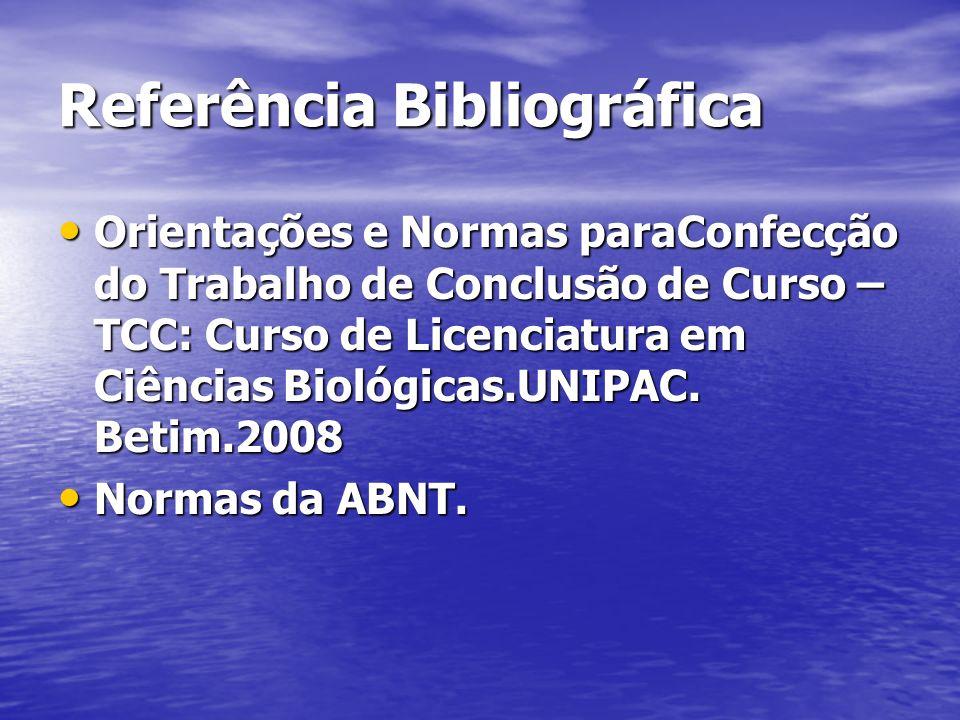 Referência Bibliográfica Orientações e Normas paraConfecção do Trabalho de Conclusão de Curso – TCC: Curso de Licenciatura em Ciências Biológicas.UNIPAC.
