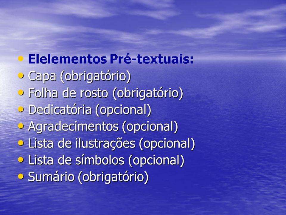 Elelementos Pré-textuais: Capa (obrigatório) Capa (obrigatório) Folha de rosto (obrigatório) Folha de rosto (obrigatório) Dedicatória (opcional) Dedicatória (opcional) Agradecimentos (opcional) Agradecimentos (opcional) Lista de ilustrações (opcional) Lista de ilustrações (opcional) Lista de símbolos (opcional) Lista de símbolos (opcional) Sumário (obrigatório) Sumário (obrigatório)