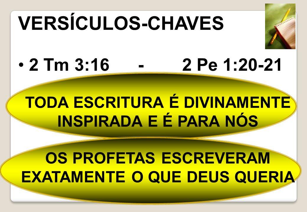 VERSÍCULOS-CHAVES 2 Tm 3:16 - 2 Pe 1:20-21 TODA ESCRITURA É DIVINAMENTE INSPIRADA E É PARA NÓS OS PROFETAS ESCREVERAM EXATAMENTE O QUE DEUS QUERIA