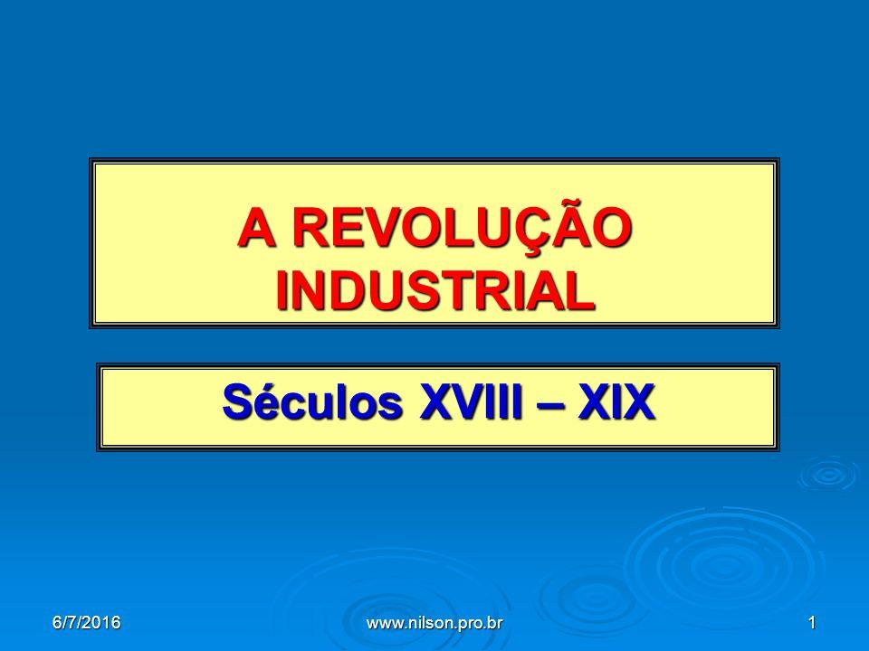 A REVOLUÇÃO INDUSTRIAL Séculos XVIII – XIX 6/7/2016www.nilson.pro.br1